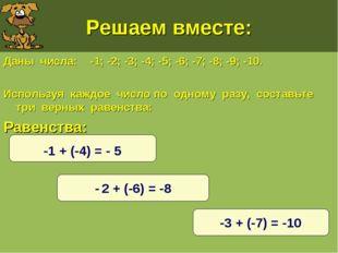 Решаем вместе: Даны числа: -1; -2; -3; -4; -5; -6; -7; -8; -9; -10. Используя
