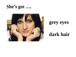 She's got …. grey eyes dark hair