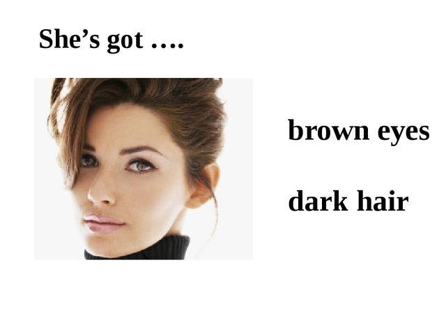 She's got …. brown eyes dark hair