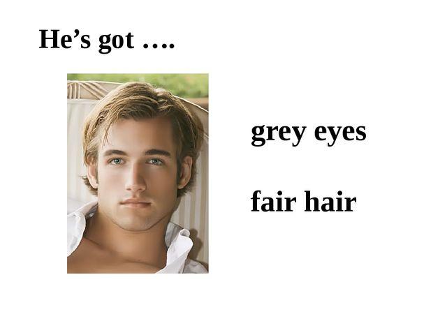 He's got …. grey eyes fair hair