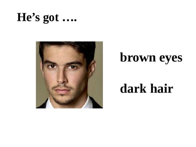 He's got …. brown eyes dark hair