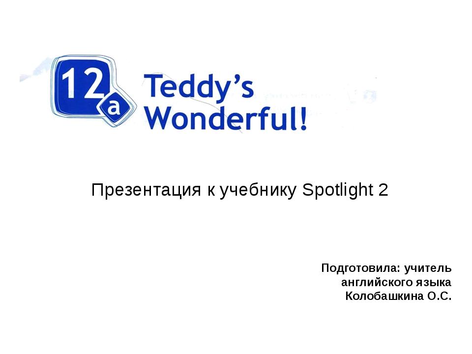 Презентация к учебнику Spotlight 2 Подготовила: учитель английского языка Кол...