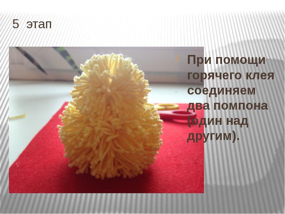 5 этап При помощи горячего клея соединяем два помпона (один над другим).