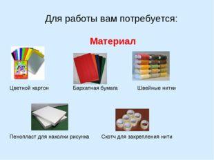 Для работы вам потребуется: Материал Цветной картон Бархатная бумага Швейные