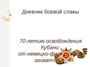 Дневник боевой славы 70-летию освобождения Кубани  от немецко-фашистских за