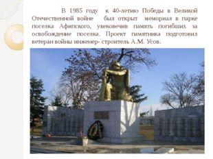 В 1985 году  к 40-летию Победы в Великой Отечественной войне   был открыт  ме