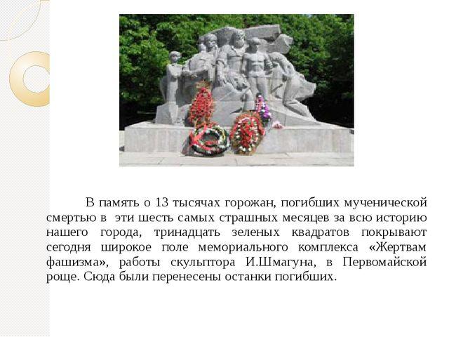 В память о 13 тысячах горожан, погибших мученической смертью в  эти шесть сам...