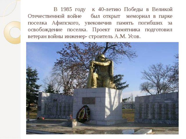 В 1985 году  к 40-летию Победы в Великой Отечественной войне   был открыт  ме...
