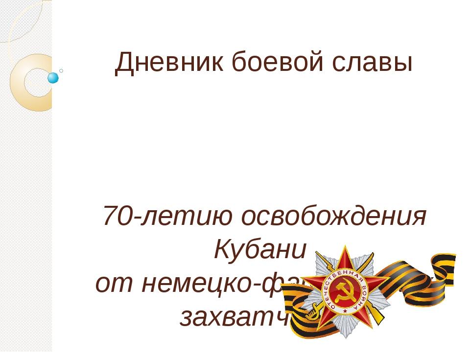 Дневник боевой славы 70-летию освобождения Кубани  от немецко-фашистских за...