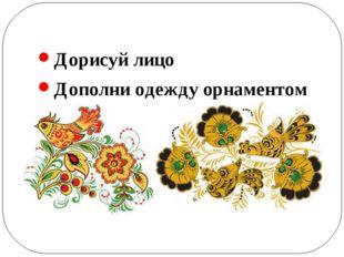 Дорисуй лицо Дополни одежду орнаментом