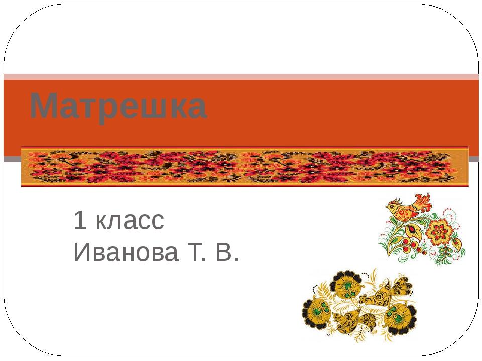 1 класс Иванова Т. В. Матрешка