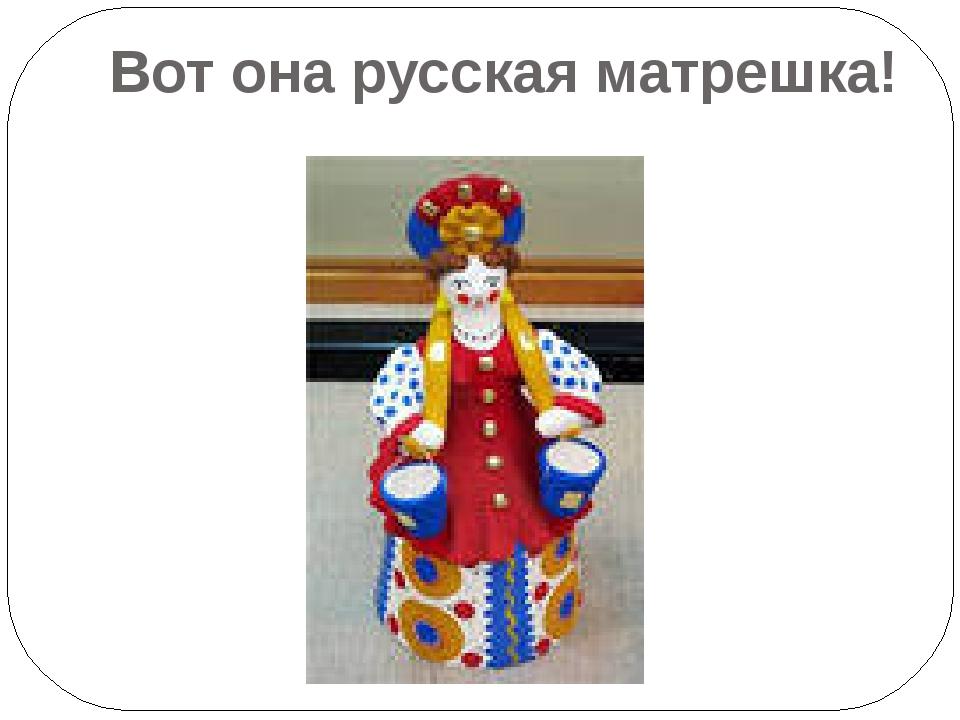 Вот она русская матрешка!