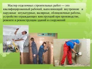 Мастер отделочных строительных работ — это квалифицированный рабочий, выполн