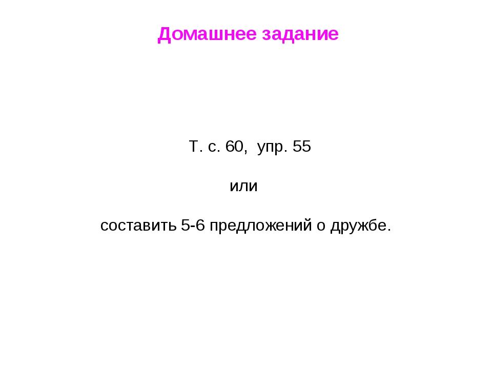 Домашнее задание Т. с. 60, упр. 55 или составить 5-6 предложений о дружбе.