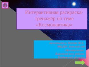 Интерактивная раскраска-тренажёр по теме «Космонавтика» воспитатель Попова М.