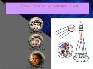 Укажи первого космонавта Земли Юрий Гагарин Герман Титов Павел Попович
