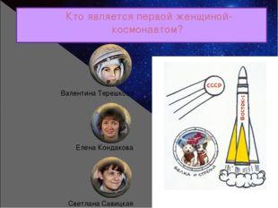 Кто является первой женщиной-космонавтом? Валентина Терешкова Елена Кондакова