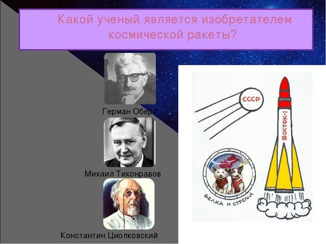 Какой ученый является изобретателем космической ракеты? Герман Оберт Михаил Т...