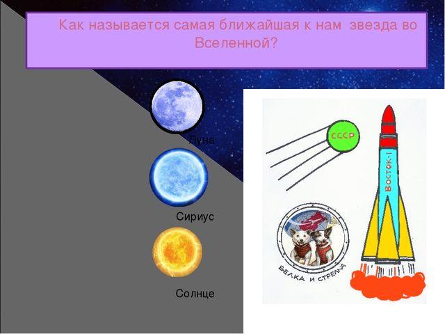 Как называется самая ближайшая к нам звезда во Вселенной? Луна Сириус Солнце