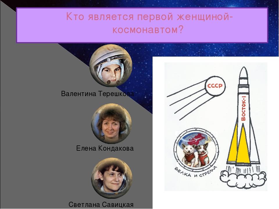 Кто является первой женщиной-космонавтом? Валентина Терешкова Елена Кондакова...