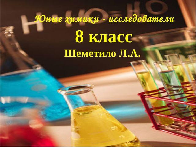 Юные химики - исследователи 8 класс Шеметило Л.А.