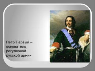 Петр Первый –основатель регулярной русской армии