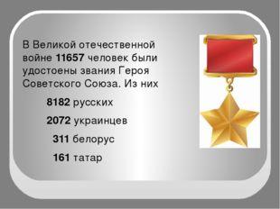 В Великой отечественной войне 11657 человек были удостоены звания Героя Сове