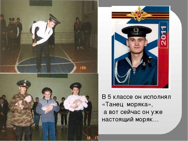 В 5 классе он исполнял «Танец моряка», а вот сейчас он уже настоящий моряк…