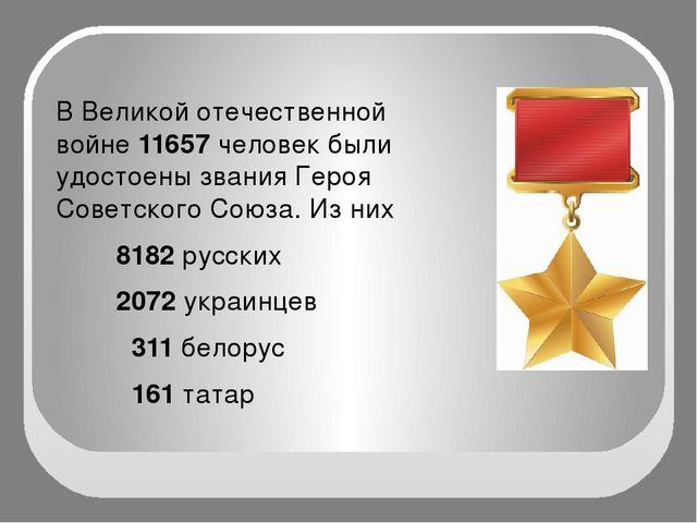 В Великой отечественной войне 11657 человек были удостоены звания Героя Сове...