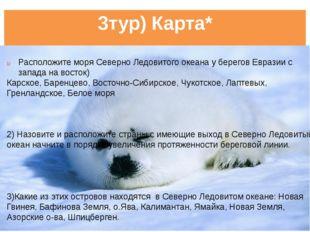 3тур) Карта* Расположите моря Северно Ледовитого океана у берегов Евразии с з