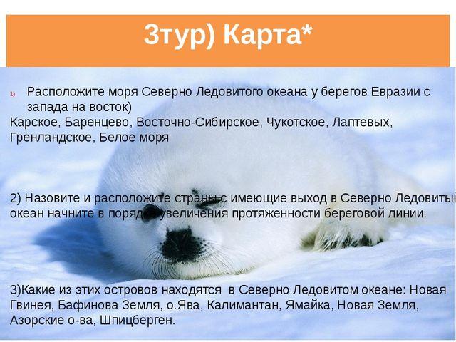 3тур) Карта* Расположите моря Северно Ледовитого океана у берегов Евразии с з...