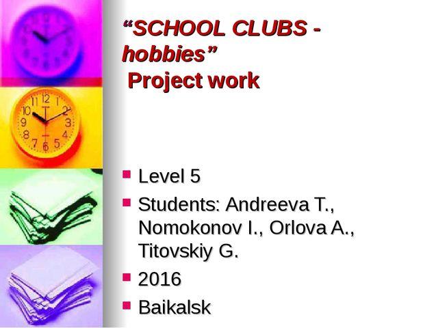 """SCHOOL CLUBS - hobbies"" Project work Level 5 Students: Andreeva T., Nomokono..."