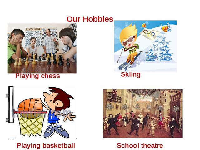 Our Hobbies Skiing Playing chess Playing basketball School theatre