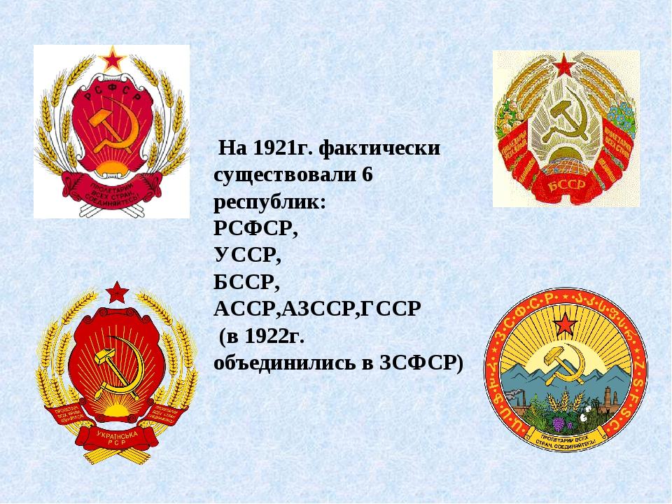 На 1921г. фактически существовали 6 республик: РСФСР, УССР, БССР, АССР,АЗССР...