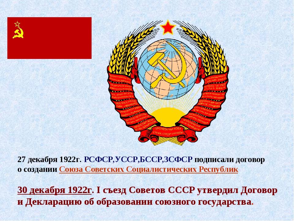 27 декабря 1922г. РСФСР,УССР,БССР,ЗСФСР подписали договор о создании Союза Со...