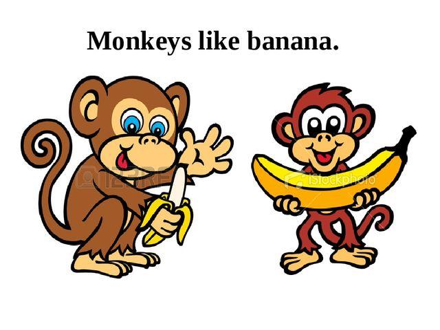 Monkeys like banana.