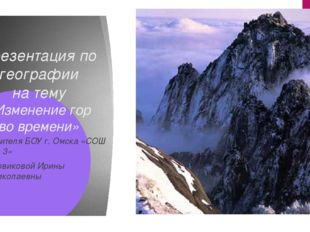 Презентация по географии на тему «Изменение гор во времени» Учителя БОУ г. Ом