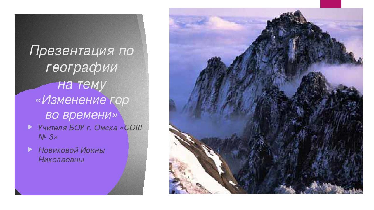 Презентация по географии на тему «Изменение гор во времени» Учителя БОУ г. Ом...
