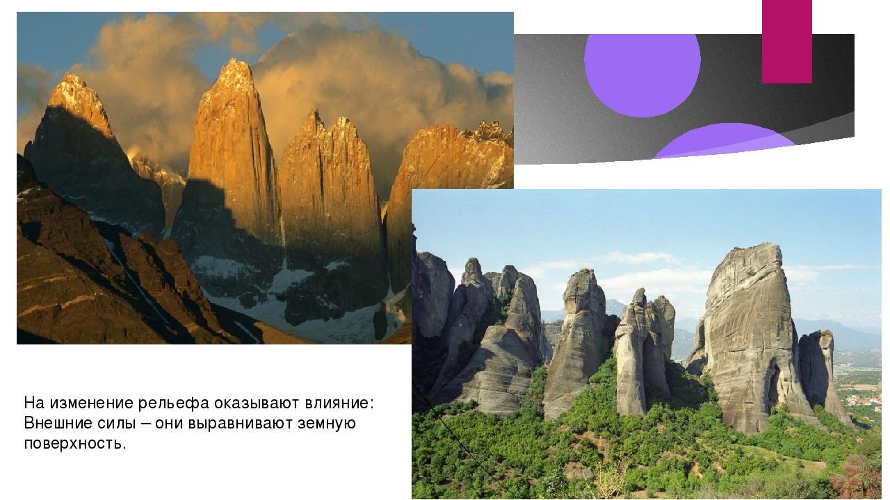 На изменение рельефа оказывают влияние: Внешние силы – они выравнивают земную...