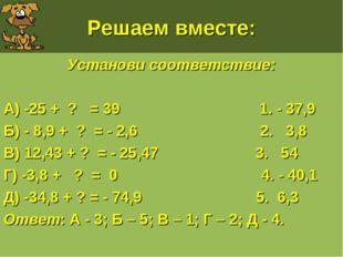 Решаем вместе: Установи соответствие: А) -25 + ? = 39 1. - 37,9 Б) - 8,9 + ?