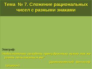"""Тема № 7. Сложение рациональных чисел с разными знаками Эпиграф: """"Недостаточн"""