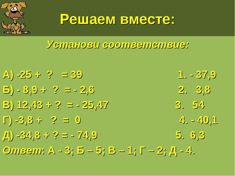 Решаем вместе: Установи соответствие: А) -25 + ? = 39 1. - 37,9 Б) - 8,9 + ?...