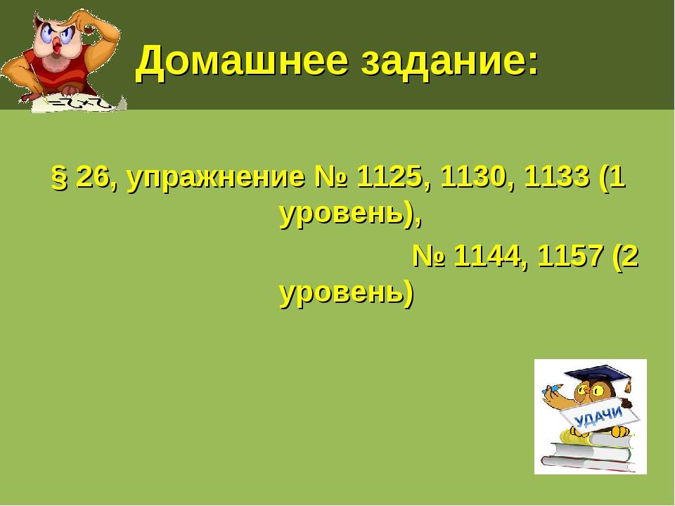 Домашнее задание: § 26, упражнение № 1125, 1130, 1133 (1 уровень), № 1144, 11...