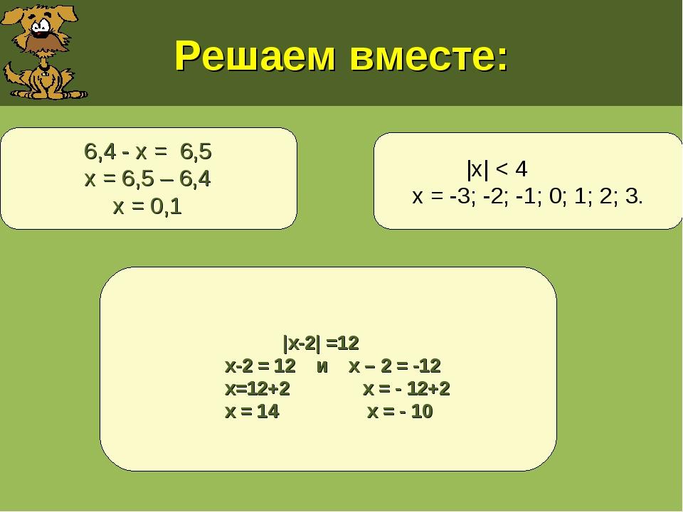 Решаем вместе: |х| < 4 х = -3; -2; -1; 0; 1; 2; 3. |х-2| =12 х-2 = 12 и х – 2...