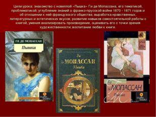 Цели урока: знакомство с новеллой «Пышка» Ги де Мопассана, его тематикой, про