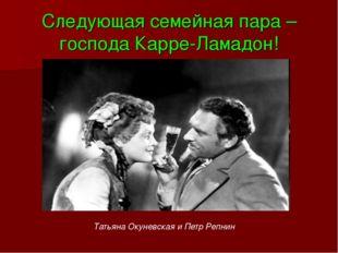 Следующая семейная пара – господа Карре-Ламадон! Татьяна Окуневская и Петр Ре
