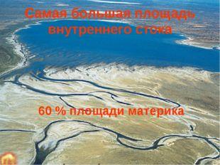 Самая большая площадь внутреннего стока 60 % площади материка