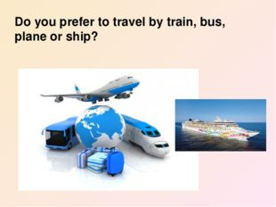Do you prefer to travel by train, bus, plane or ship?