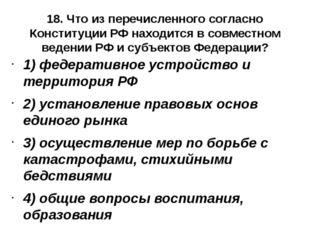 18. Что из перечисленного согласно Конституции РФ находится в совместном веде