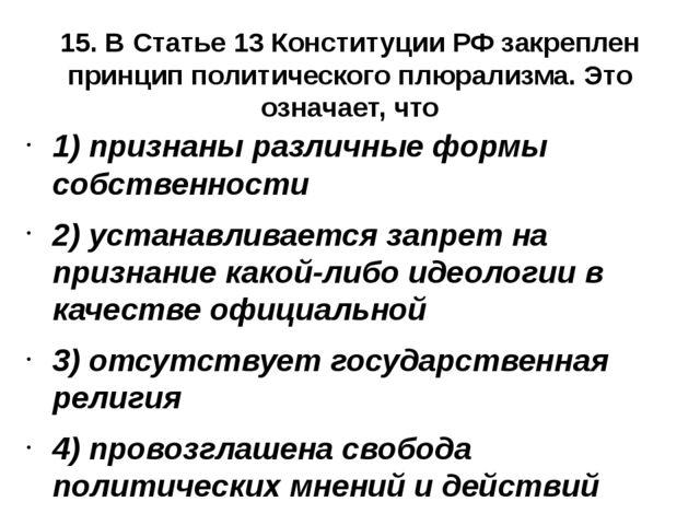 15. В Статье 13 Конституции РФ закреплен принцип политического плюрализма. Эт...